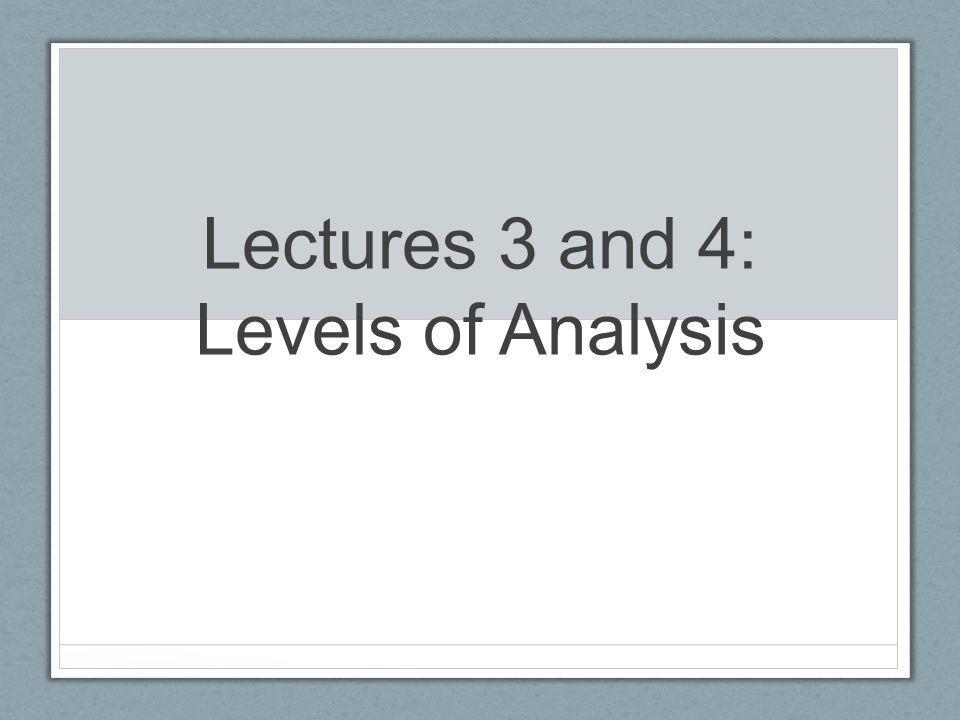 Lectures 3 and 4: Levels of Analysis