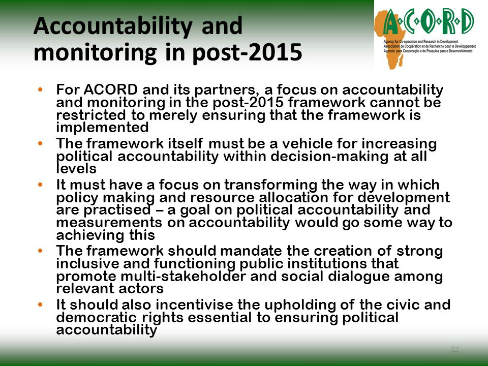 Accountability and monitoring in post-2015 For ACORD and its partners, a focus on accountability and monitoring in the post-2015 framework cannot be restricted to merely ensuring that the framework is implemented The framework itself must be a vehicle for increasing political accountability within decision-making at all levels It must have a focus on transforming the way in which policy making and resource allocation for development are practised – a goal on political accountability and measurements on accountability would go some way to achieving this The framework should mandate the creation of strong inclusive and functioning public institutions that promote multi-stakeholder and social dialogue among relevant actors It should also incentivise the upholding of the civic and democratic rights essential to ensuring political accountability 12