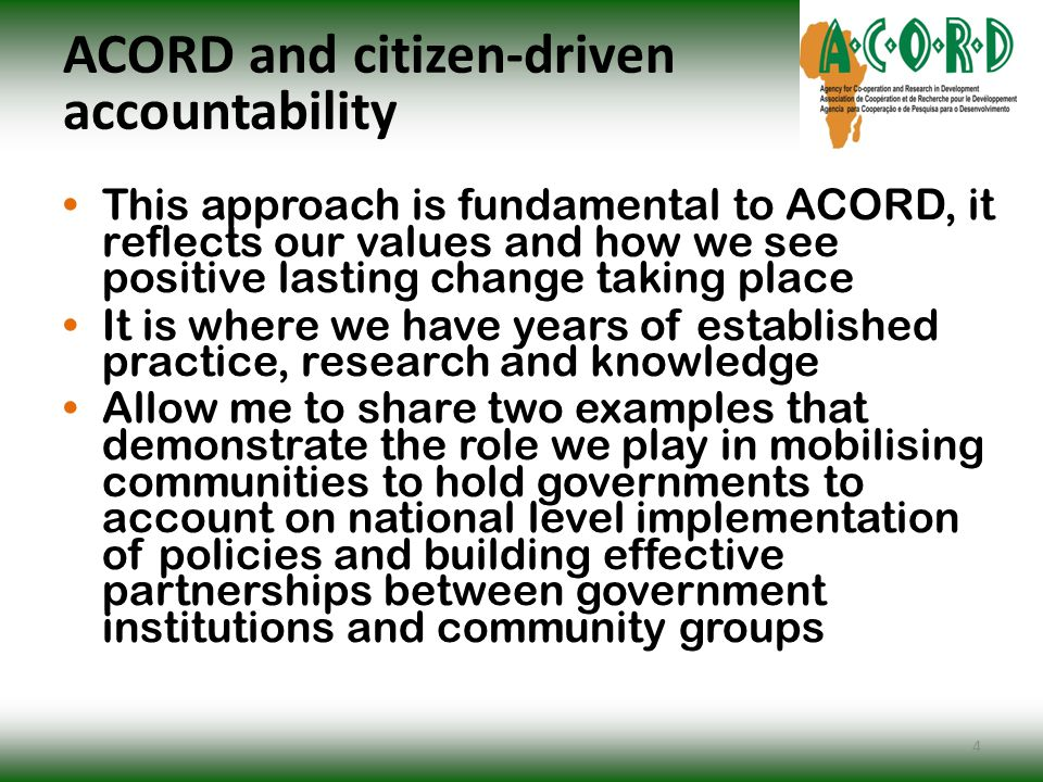 ACORD and citizen-driven accountability This approach is fundamental to ACORD, it reflects our values and how we see positive lasting change taking place It is where we have years of established practice, research and knowledge Allow me to share two examples that demonstrate the role we play in mobilising communities to hold governments to account on national level implementation of policies and building effective partnerships between government institutions and community groups 4