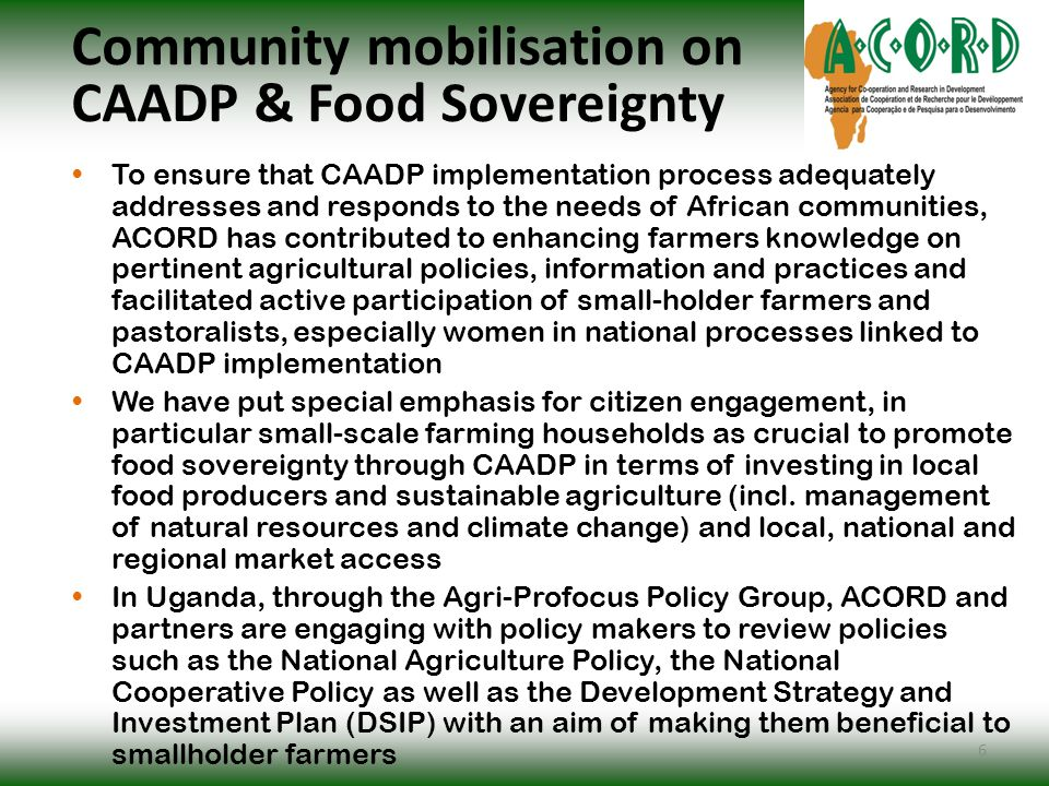 Community mobilisation on CAADP & Food Sovereignty To ensure that CAADP implementation process adequately addresses and responds to the needs of African communities, ACORD has contributed to enhancing farmers knowledge on pertinent agricultural policies, information and practices and facilitated active participation of small-holder farmers and pastoralists, especially women in national processes linked to CAADP implementation We have put special emphasis for citizen engagement, in particular small-scale farming households as crucial to promote food sovereignty through CAADP in terms of investing in local food producers and sustainable agriculture (incl.