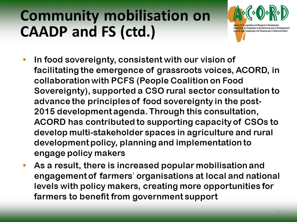 Community mobilisation on CAADP and FS (ctd.) In food sovereignty, consistent with our vision of facilitating the emergence of grassroots voices, ACORD, in collaboration with PCFS (People Coalition on Food Sovereignty), supported a CSO rural sector consultation to advance the principles of food sovereignty in the post- 2015 development agenda.
