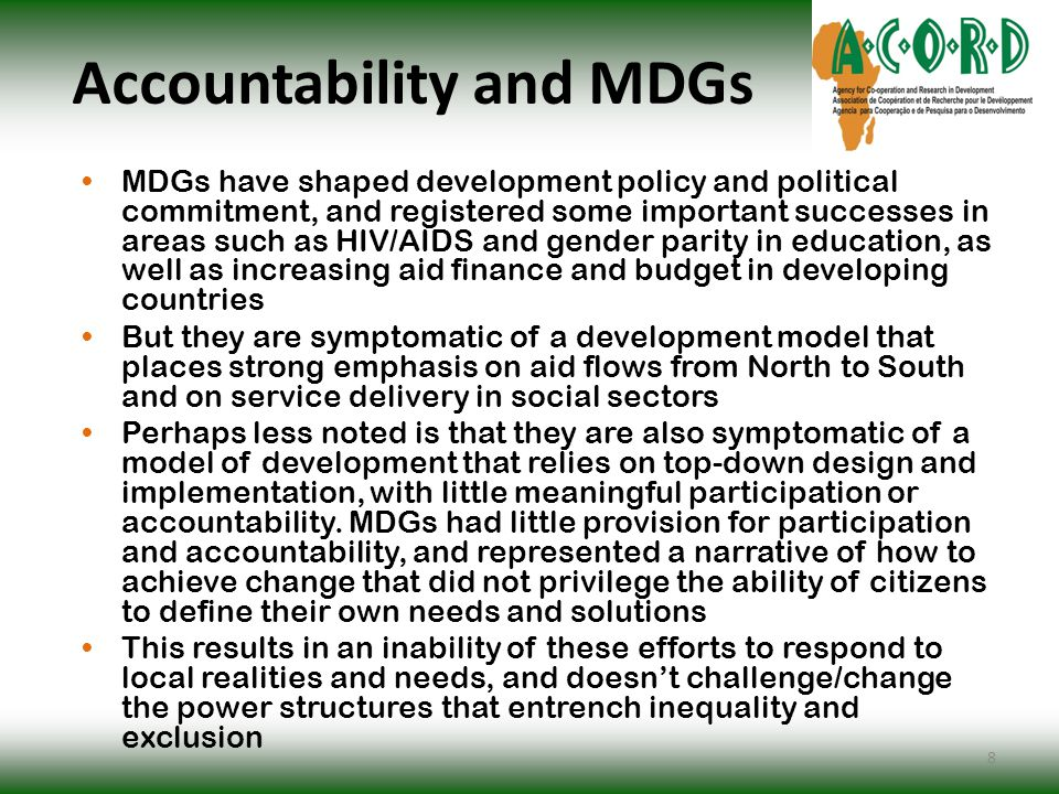 Accountability and MDGs MDGs have shaped development policy and political commitment, and registered some important successes in areas such as HIV/AIDS and gender parity in education, as well as increasing aid finance and budget in developing countries But they are symptomatic of a development model that places strong emphasis on aid flows from North to South and on service delivery in social sectors Perhaps less noted is that they are also symptomatic of a model of development that relies on top-down design and implementation, with little meaningful participation or accountability.