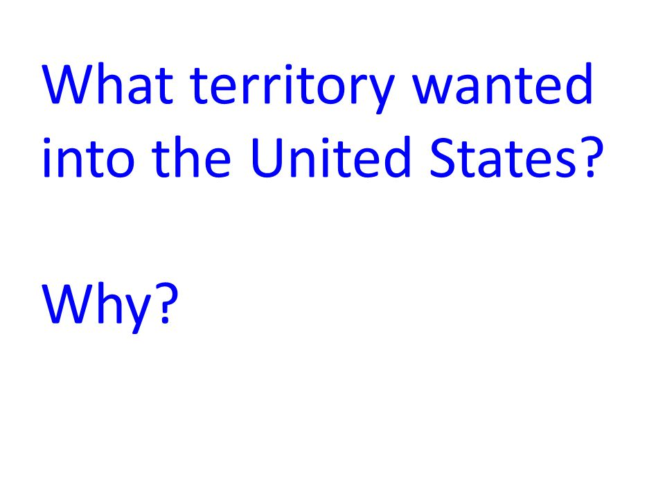 What territory wanted into the United States? Why?