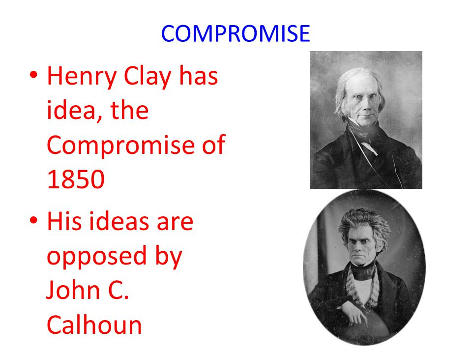 COMPROMISE Henry Clay has idea, the Compromise of 1850 His ideas are opposed by John C. Calhoun
