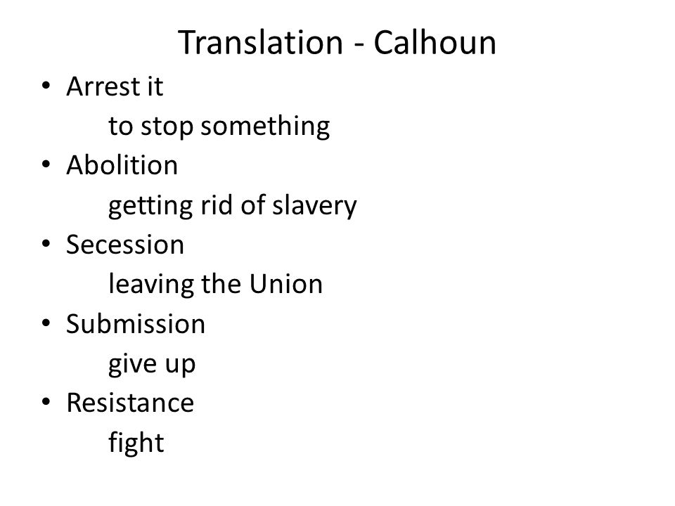 Translation - Calhoun Arrest it to stop something Abolition getting rid of slavery Secession leaving the Union Submission give up Resistance fight