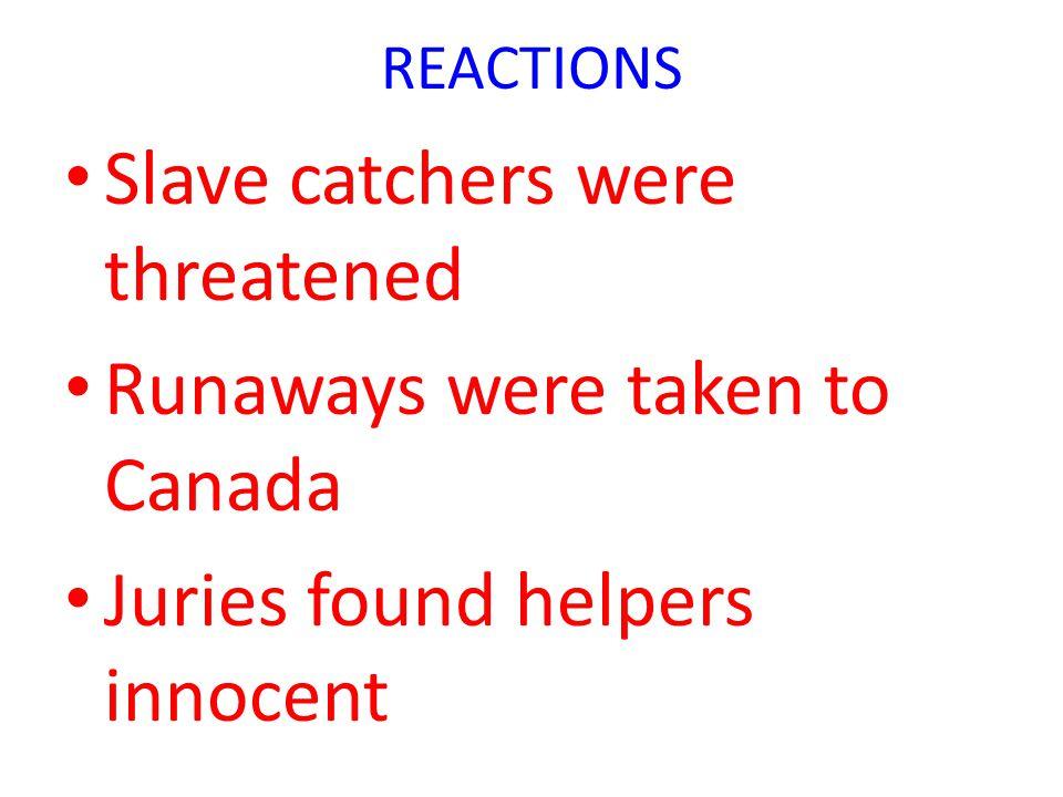 REACTIONS Slave catchers were threatened Runaways were taken to Canada Juries found helpers innocent