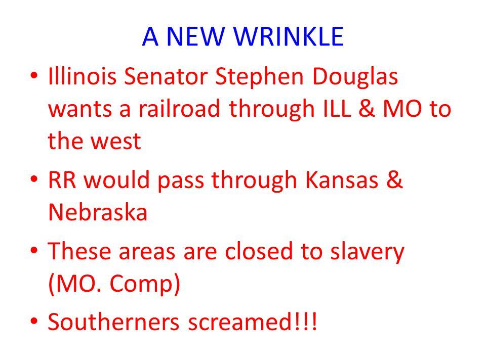 A NEW WRINKLE Illinois Senator Stephen Douglas wants a railroad through ILL & MO to the west RR would pass through Kansas & Nebraska These areas are closed to slavery (MO.