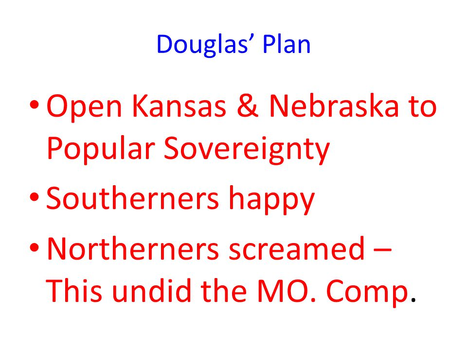 Douglas' Plan Open Kansas & Nebraska to Popular Sovereignty Southerners happy Northerners screamed – This undid the MO.