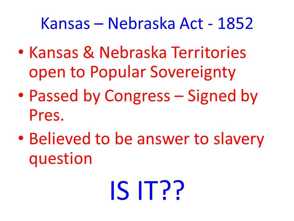 Kansas – Nebraska Act - 1852 Kansas & Nebraska Territories open to Popular Sovereignty Passed by Congress – Signed by Pres.