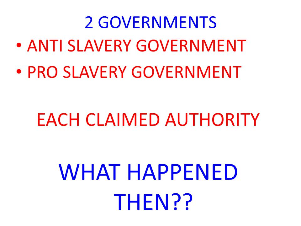 2 GOVERNMENTS ANTI SLAVERY GOVERNMENT PRO SLAVERY GOVERNMENT EACH CLAIMED AUTHORITY WHAT HAPPENED THEN??