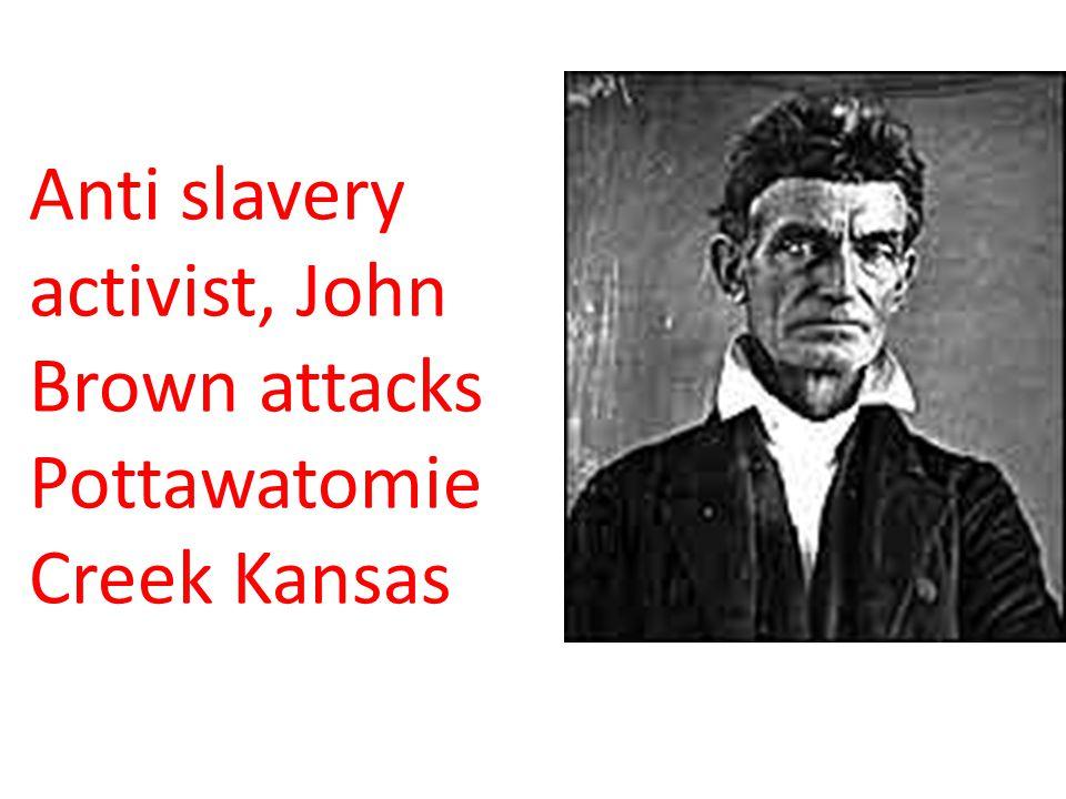 Anti slavery activist, John Brown attacks Pottawatomie Creek Kansas