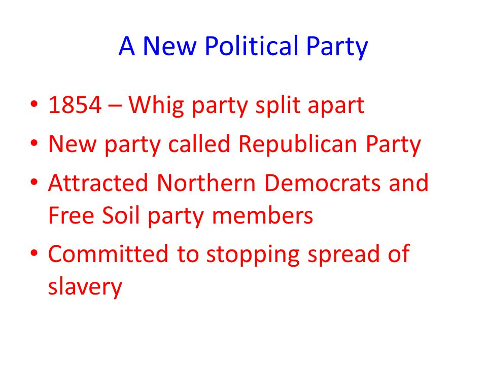 A New Political Party 1854 – Whig party split apart New party called Republican Party Attracted Northern Democrats and Free Soil party members Committed to stopping spread of slavery