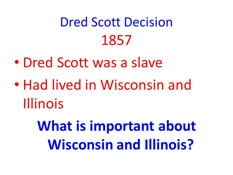 Dred Scott Decision 1857 Dred Scott was a slave Had lived in Wisconsin and Illinois What is important about Wisconsin and Illinois?