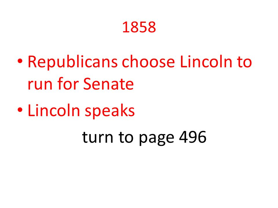 1858 Republicans choose Lincoln to run for Senate Lincoln speaks turn to page 496