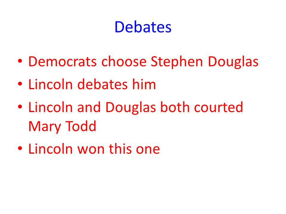 Debates Democrats choose Stephen Douglas Lincoln debates him Lincoln and Douglas both courted Mary Todd Lincoln won this one