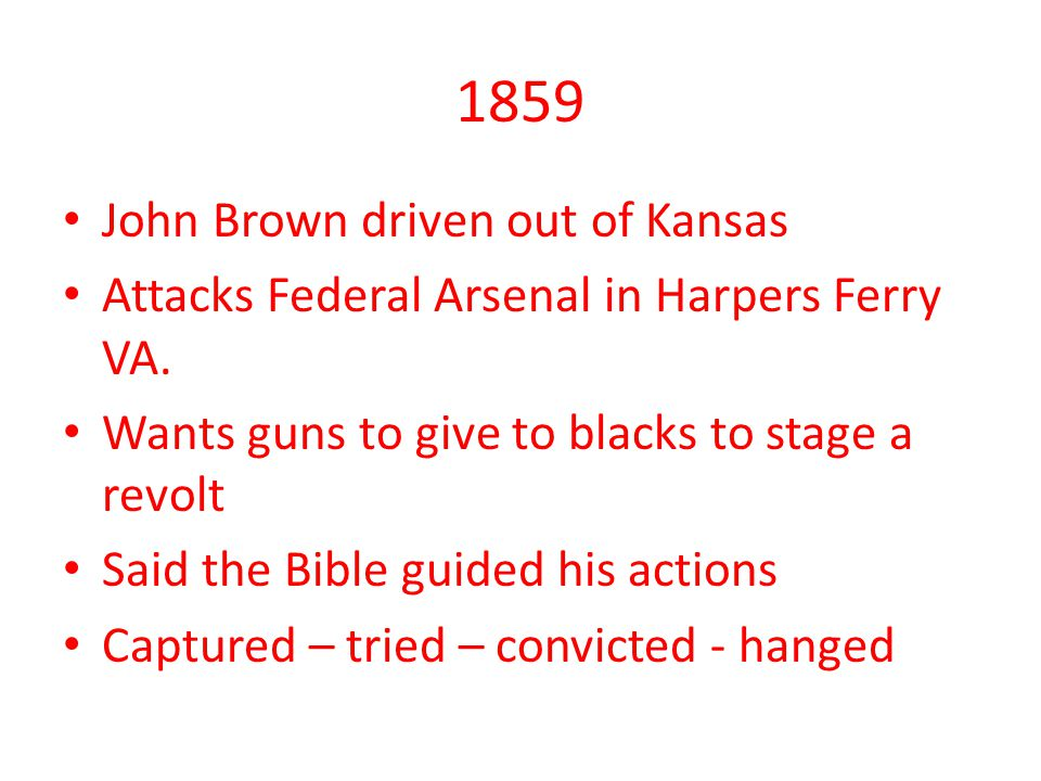 1859 John Brown driven out of Kansas Attacks Federal Arsenal in Harpers Ferry VA.