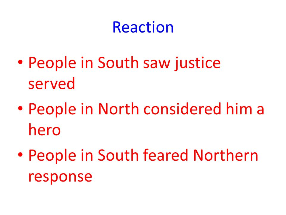Reaction People in South saw justice served People in North considered him a hero People in South feared Northern response
