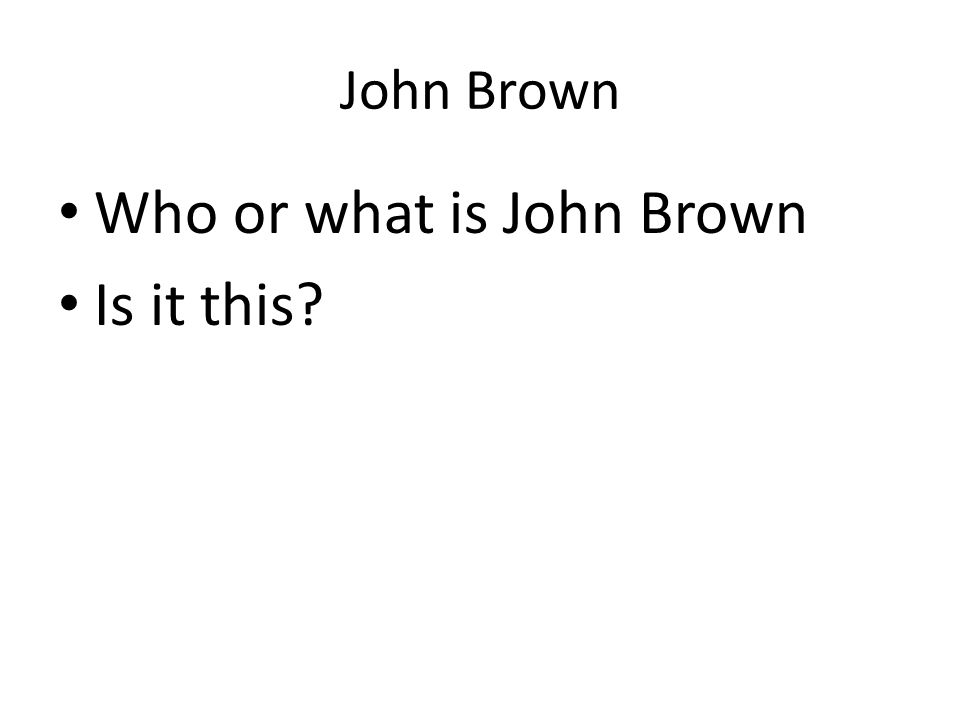 John Brown Who or what is John Brown Is it this?