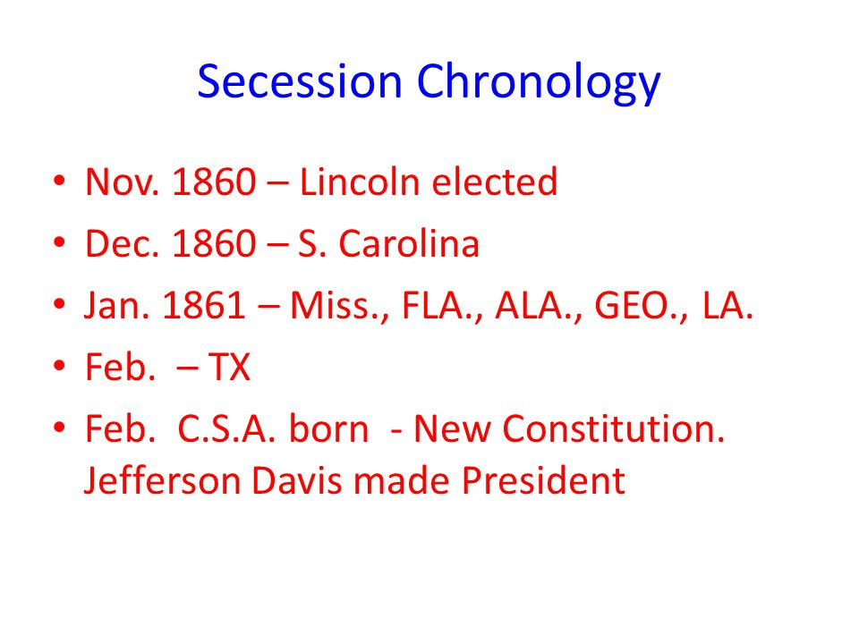 Secession Chronology Nov. 1860 – Lincoln elected Dec. 1860 – S. Carolina Jan. 1861 – Miss., FLA., ALA., GEO., LA. Feb. – TX Feb. C.S.A. born - New Con