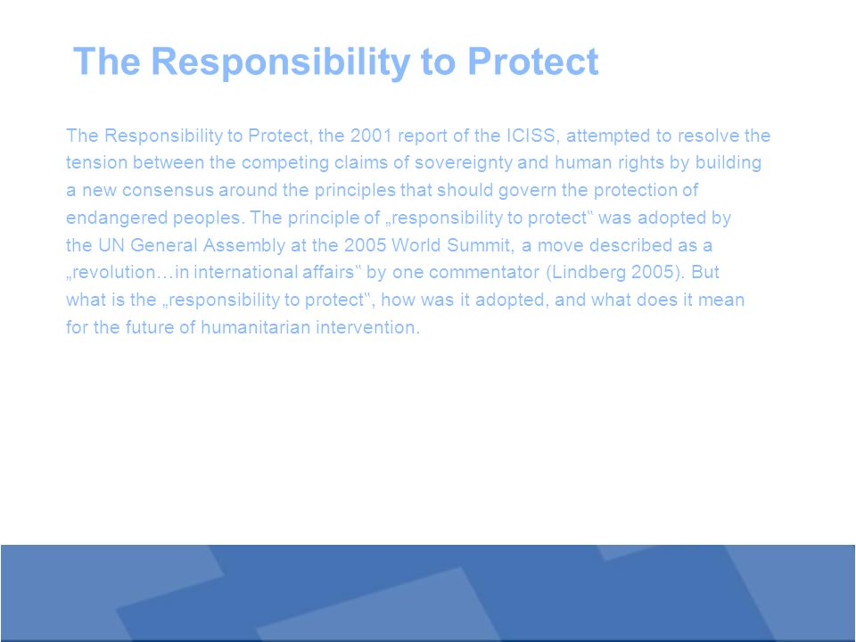 The Responsibility to Protect The Responsibility to Protect, the 2001 report of the ICISS, attempted to resolve the tension between the competing claims of sovereignty and human rights by building a new consensus around the principles that should govern the protection of endangered peoples.