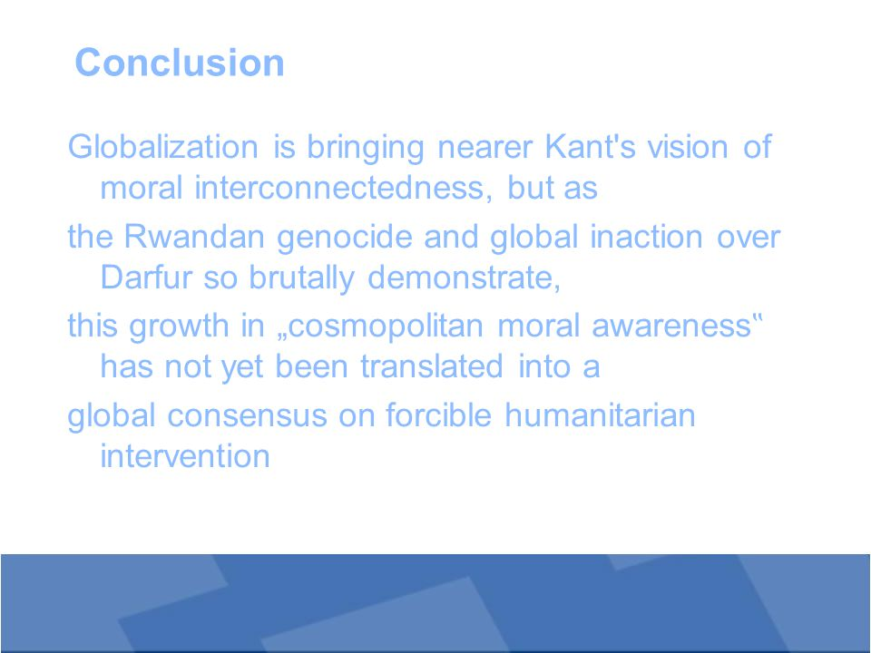 "Conclusion Globalization is bringing nearer Kant s vision of moral interconnectedness, but as the Rwandan genocide and global inaction over Darfur so brutally demonstrate, this growth in ""cosmopolitan moral awareness "" has not yet been translated into a global consensus on forcible humanitarian intervention"