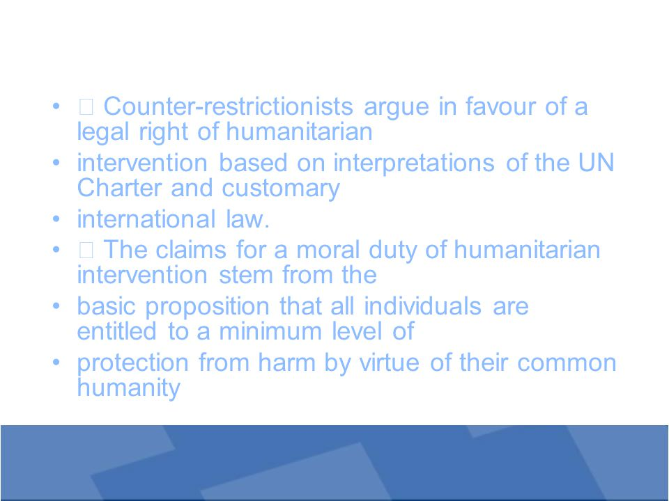  Counter-restrictionists argue in favour of a legal right of humanitarian intervention based on interpretations of the UN Charter and customary international law.