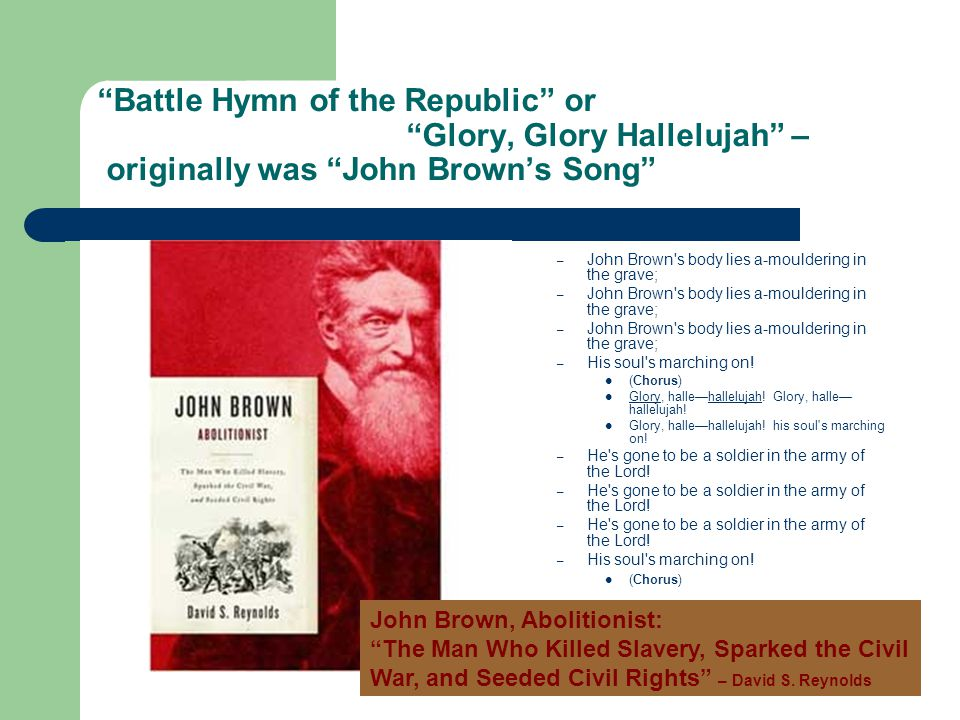 Battle Hymn of the Republic or Glory, Glory Hallelujah – originally was John Brown's Song – John Brown s body lies a-mouldering in the grave; – His soul s marching on.