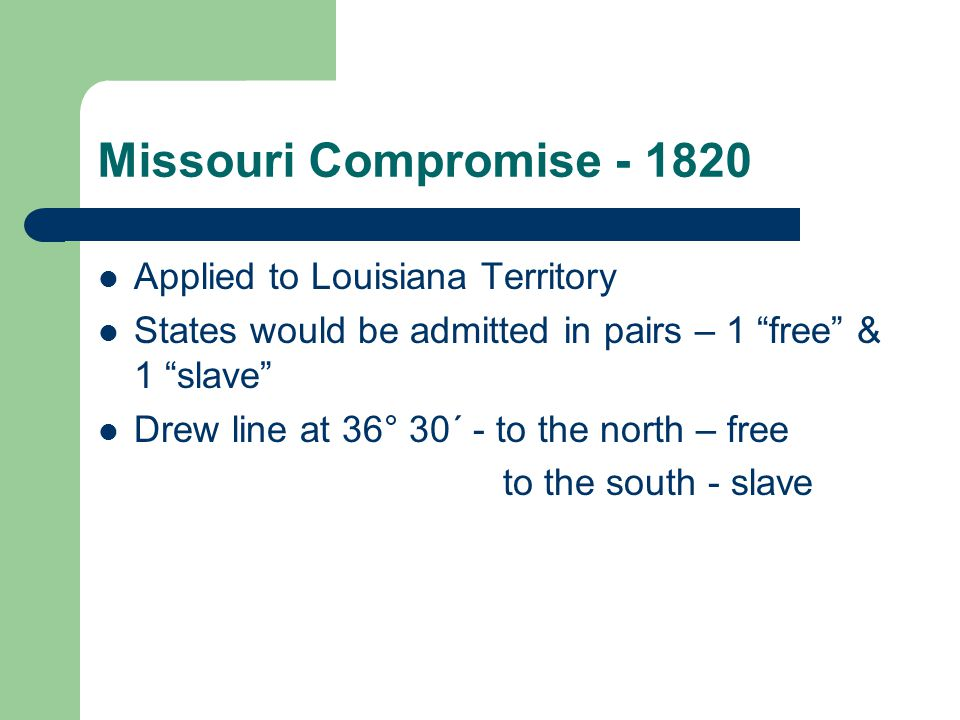 Missouri Compromise - 1820 Applied to Louisiana Territory States would be admitted in pairs – 1 free & 1 slave Drew line at 36° 30΄ - to the north – free to the south - slave