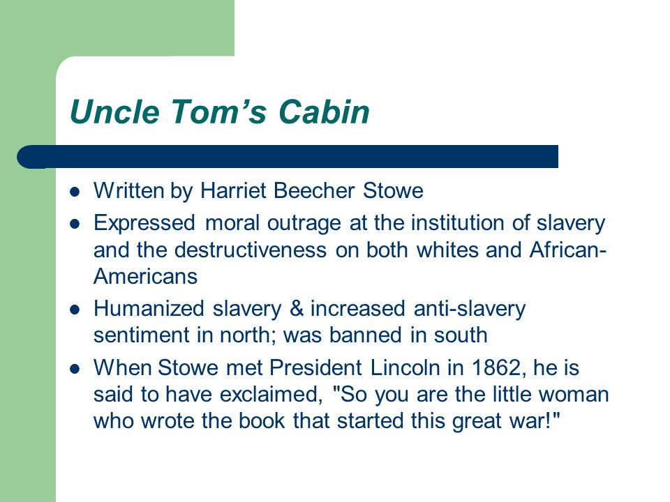 Uncle Tom's Cabin Written by Harriet Beecher Stowe Expressed moral outrage at the institution of slavery and the destructiveness on both whites and African- Americans Humanized slavery & increased anti-slavery sentiment in north; was banned in south When Stowe met President Lincoln in 1862, he is said to have exclaimed, So you are the little woman who wrote the book that started this great war!