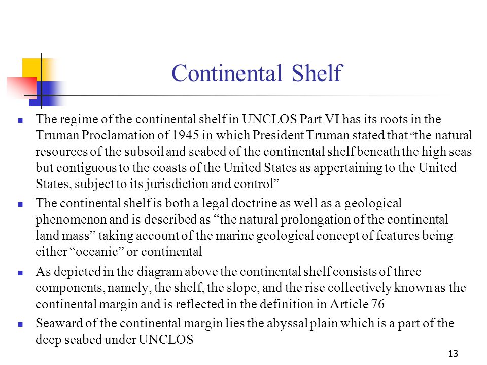 Continental Shelf The outer limit of the continental shelf under the 1958 convention was characterised by the limit of exploitability beyond the 200-meter isobath This was considered to be unsuitable from a scientific viewpoint and the extremity of the outer limit is now governed by Article 76 In the case of a geologically narrow shelf state, the outer limit is fixed at 200 nm from the baseline regardless of the geological configuration of the shelf In the case of a geologically wide shelf state, the options depicted in the Irish formula which are quite complex are to be applied (see paragraphs 4-7) The limits are to be determined by each coastal State by applying Article 76 and submitting them to the Commission on the Limits of the Continental Shelf in accordance with paragraph 8 The Commission must make recommendations based on which the coastal states can establish the limits which will then become final and binding.