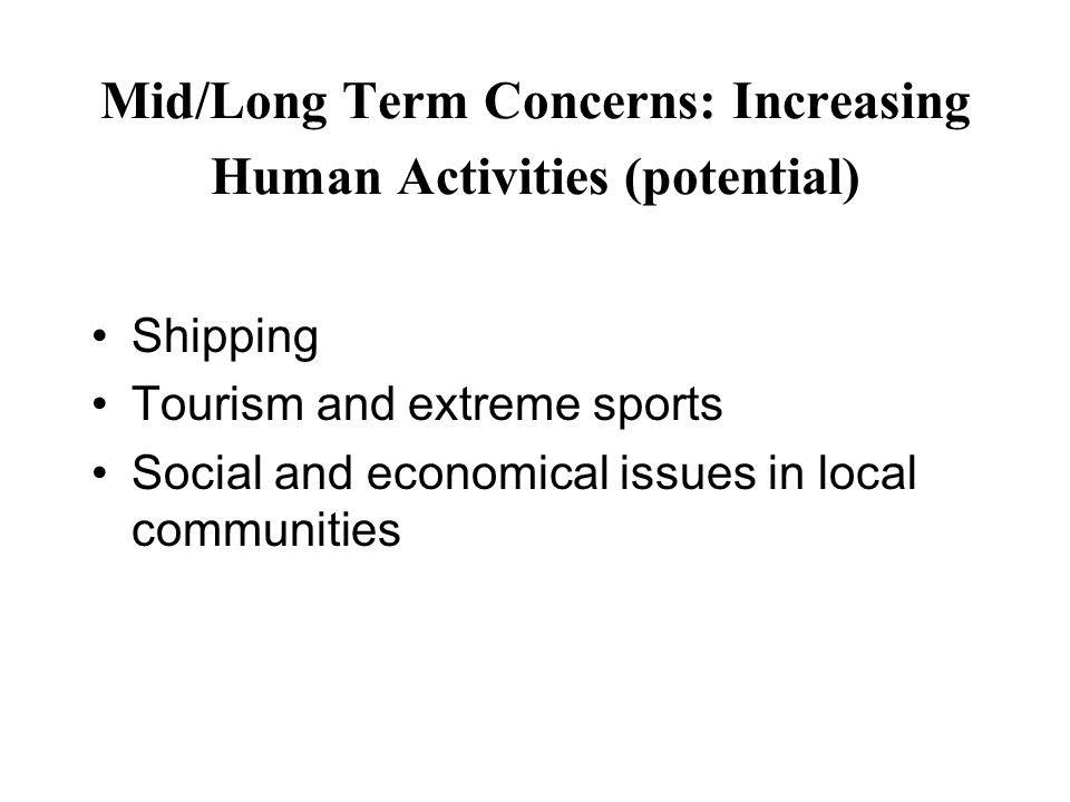 Mid/Long Term Concerns: Increasing Human Activities (potential) Shipping Tourism and extreme sports Social and economical issues in local communities