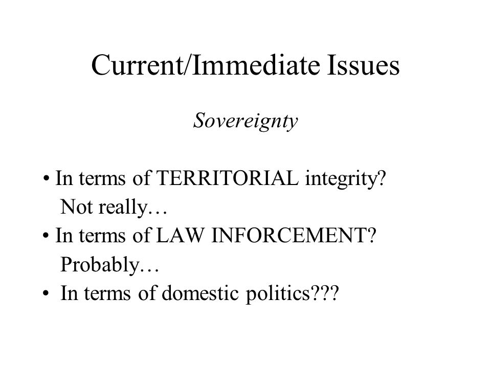 Current/Immediate Issues Sovereignty In terms of TERRITORIAL integrity.