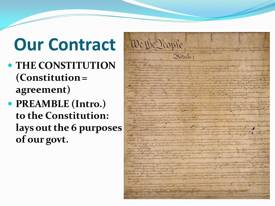 Our Contract THE CONSTITUTION (Constitution = agreement) PREAMBLE (Intro.) to the Constitution: lays out the 6 purposes of our govt.