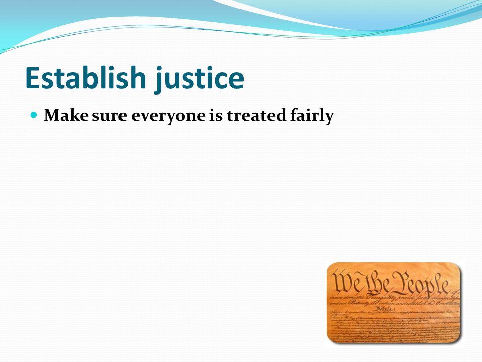 Establish justice Make sure everyone is treated fairly