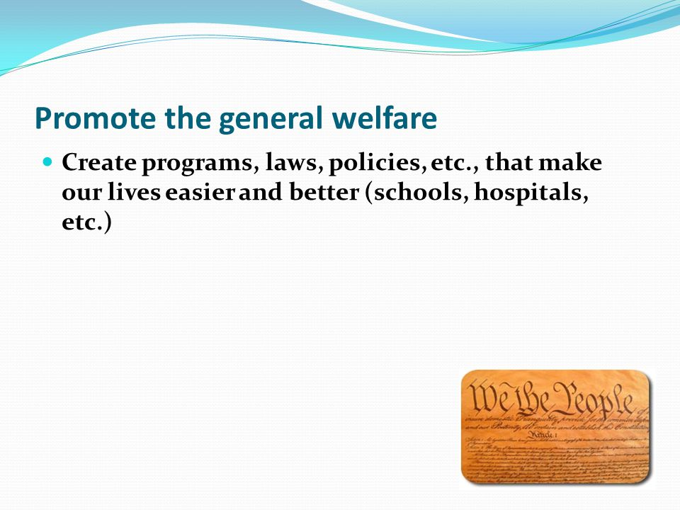 Promote the general welfare Create programs, laws, policies, etc., that make our lives easier and better (schools, hospitals, etc.)