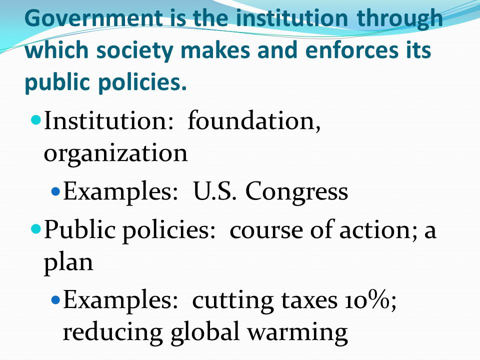 Government is the institution through which society makes and enforces its public policies. Institution: foundation, organization Examples: U.S. Congr