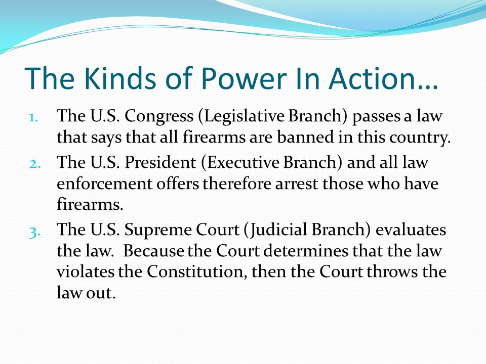 The Kinds of Power In Action… 1. The U.S. Congress (Legislative Branch) passes a law that says that all firearms are banned in this country. 2. The U.