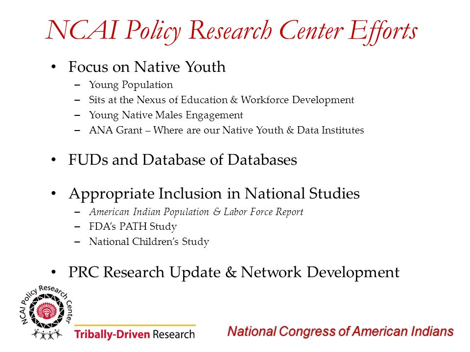 National Congress of American Indians NCAI Policy Research Center Efforts Focus on Native Youth – Young Population – Sits at the Nexus of Education & Workforce Development – Young Native Males Engagement – ANA Grant – Where are our Native Youth & Data Institutes FUDs and Database of Databases Appropriate Inclusion in National Studies – American Indian Population & Labor Force Report – FDA's PATH Study – National Children's Study PRC Research Update & Network Development