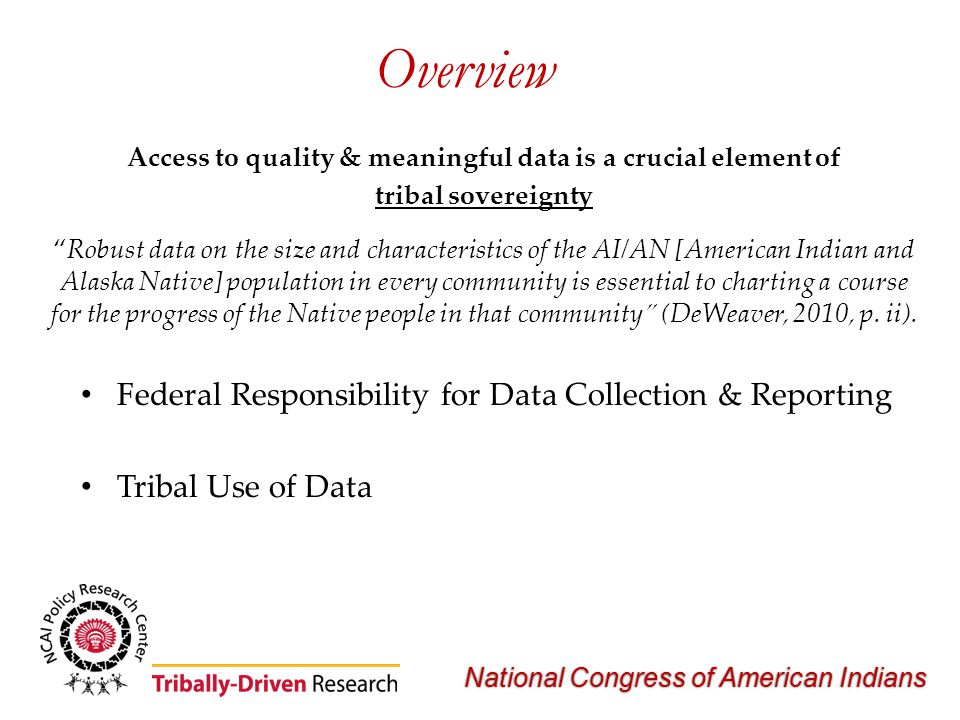 National Congress of American Indians Overview Access to quality & meaningful data is a crucial element of tribal sovereignty Robust data on the size and characteristics of the AI/AN [American Indian and Alaska Native] population in every community is essential to charting a course for the progress of the Native people in that community (DeWeaver, 2010, p.