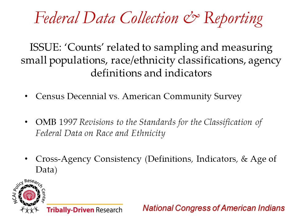 National Congress of American Indians Federal Data Collection & Reporting ISSUE: 'Counts' related to sampling and measuring small populations, race/ethnicity classifications, agency definitions and indicators Census Decennial vs.