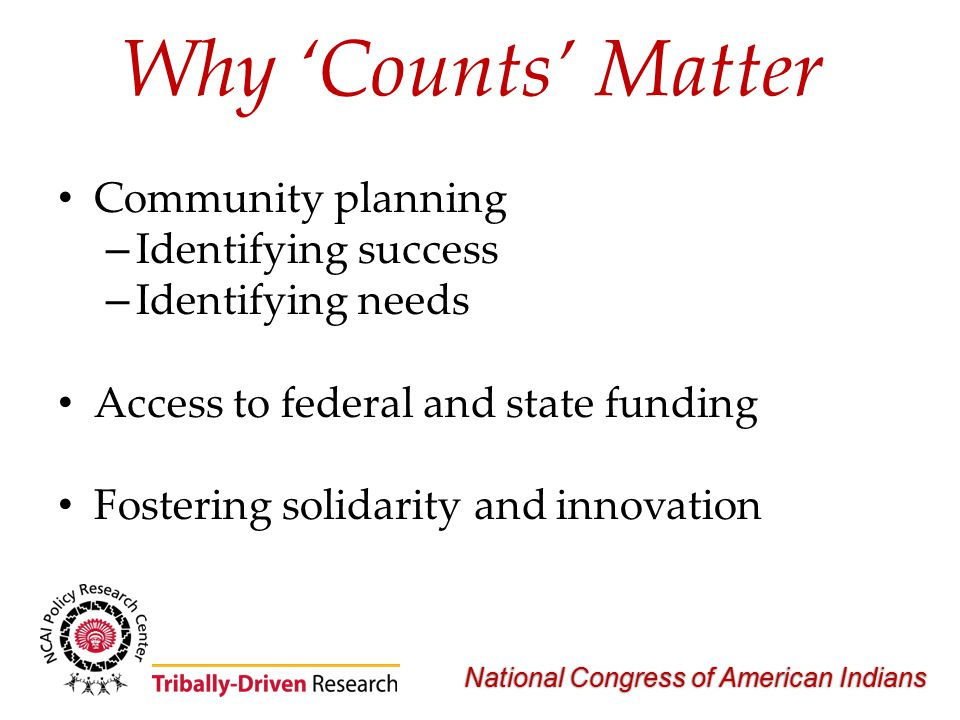 National Congress of American Indians Why 'Counts' Matter Community planning – Identifying success – Identifying needs Access to federal and state fun