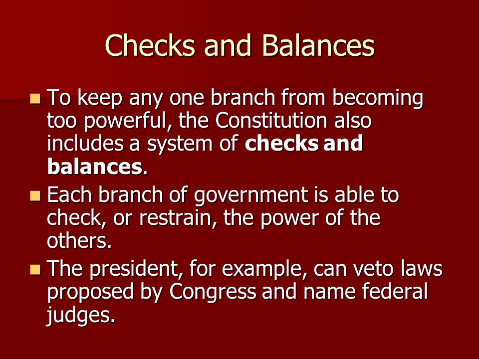 Checks and Balances To keep any one branch from becoming too powerful, the Constitution also includes a system of checks and balances. To keep any one