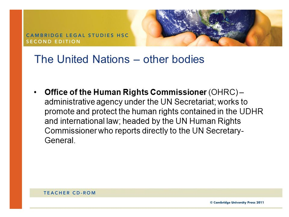 Office of the Human Rights Commissioner (OHRC) – administrative agency under the UN Secretariat; works to promote and protect the human rights contained in the UDHR and international law; headed by the UN Human Rights Commissioner who reports directly to the UN Secretary- General.