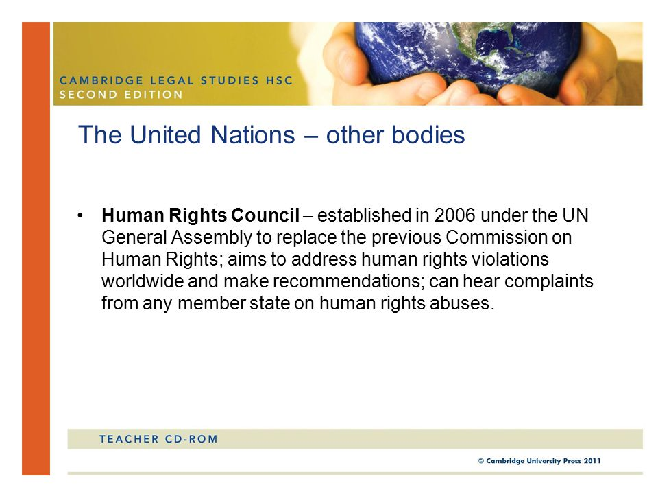 Human Rights Council – established in 2006 under the UN General Assembly to replace the previous Commission on Human Rights; aims to address human rights violations worldwide and make recommendations; can hear complaints from any member state on human rights abuses.