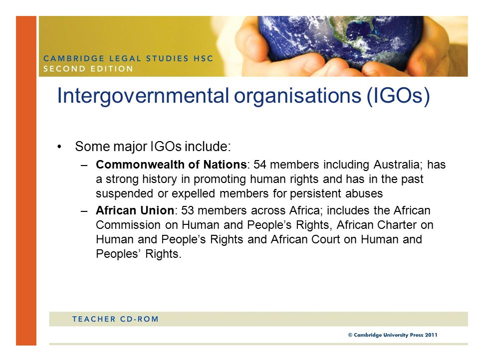 Some major IGOs include: –Commonwealth of Nations: 54 members including Australia; has a strong history in promoting human rights and has in the past suspended or expelled members for persistent abuses –African Union: 53 members across Africa; includes the African Commission on Human and People's Rights, African Charter on Human and People's Rights and African Court on Human and Peoples' Rights.