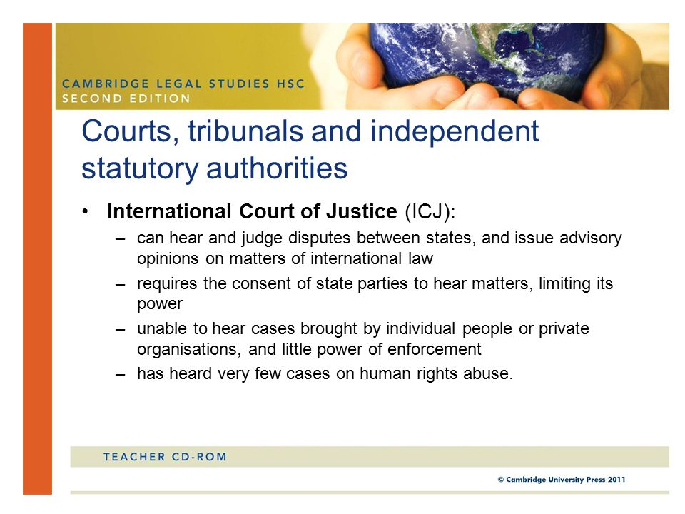 International Court of Justice (ICJ): –can hear and judge disputes between states, and issue advisory opinions on matters of international law –requires the consent of state parties to hear matters, limiting its power –unable to hear cases brought by individual people or private organisations, and little power of enforcement –has heard very few cases on human rights abuse.