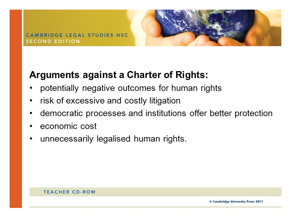 Arguments against a Charter of Rights: potentially negative outcomes for human rights risk of excessive and costly litigation democratic processes and institutions offer better protection economic cost unnecessarily legalised human rights.