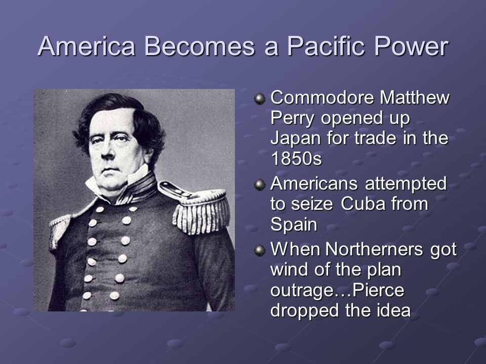 America Becomes a Pacific Power Commodore Matthew Perry opened up Japan for trade in the 1850s Americans attempted to seize Cuba from Spain When Northerners got wind of the plan outrage…Pierce dropped the idea