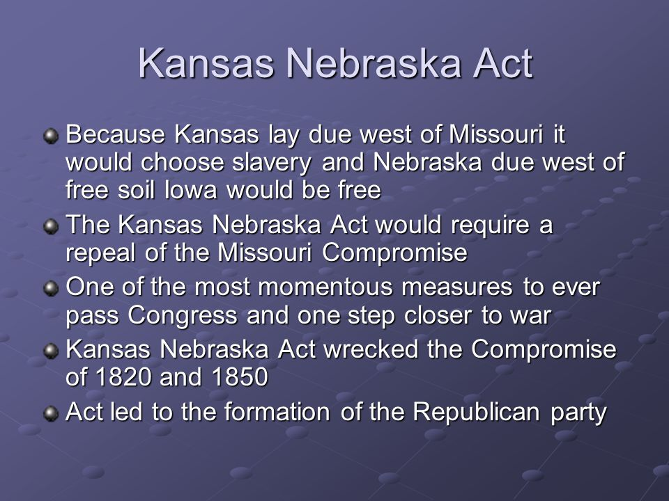Kansas Nebraska Act Because Kansas lay due west of Missouri it would choose slavery and Nebraska due west of free soil Iowa would be free The Kansas Nebraska Act would require a repeal of the Missouri Compromise One of the most momentous measures to ever pass Congress and one step closer to war Kansas Nebraska Act wrecked the Compromise of 1820 and 1850 Act led to the formation of the Republican party
