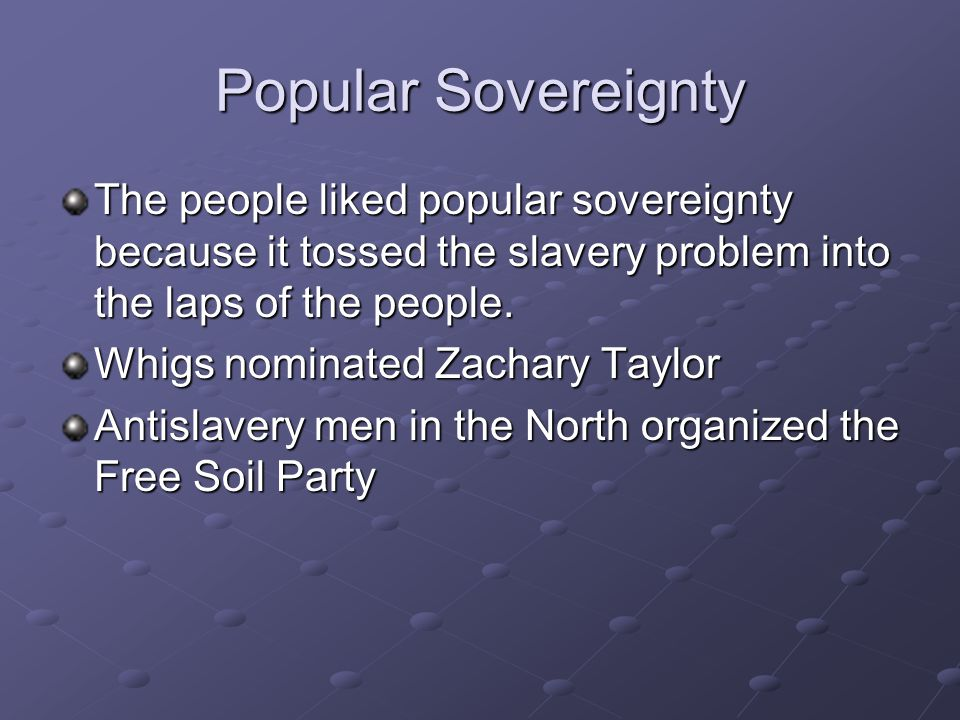 Popular Sovereignty The people liked popular sovereignty because it tossed the slavery problem into the laps of the people.